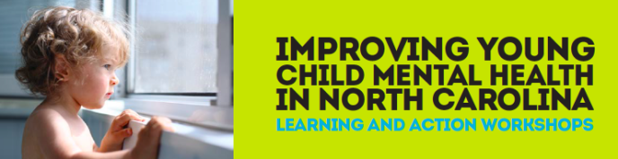 Improving Young Child Mental Health In North Carolina Learning and Action Workshops